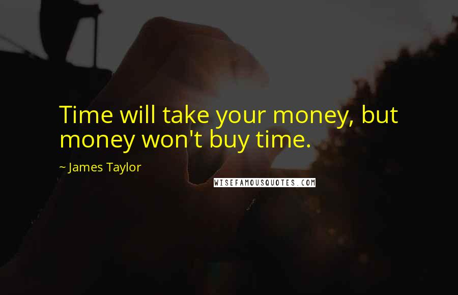 James Taylor quotes: Time will take your money, but money won't buy time.
