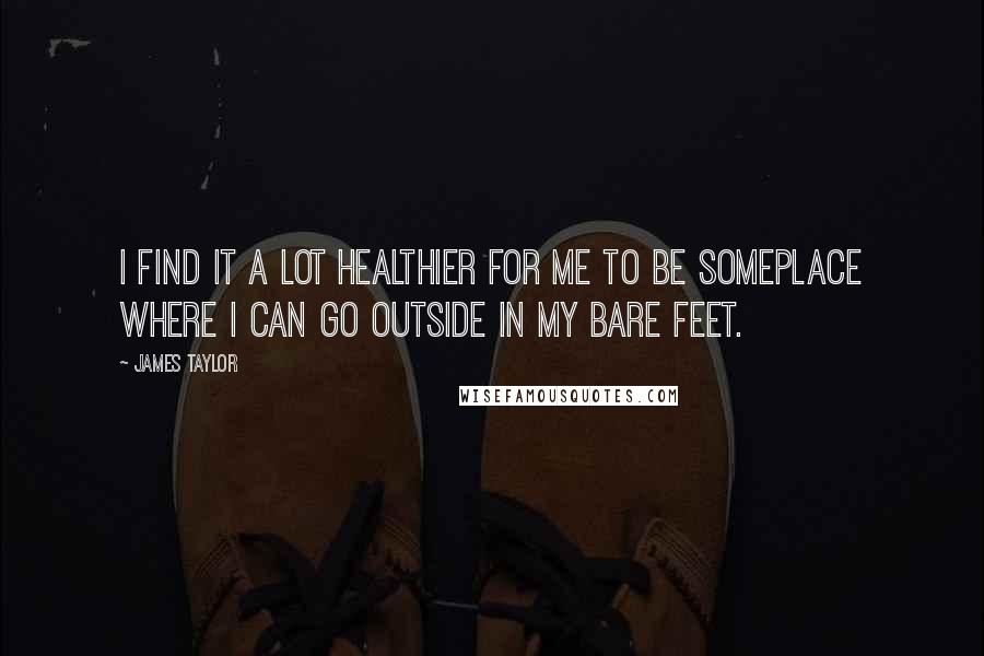 James Taylor quotes: I find it a lot healthier for me to be someplace where I can go outside in my bare feet.