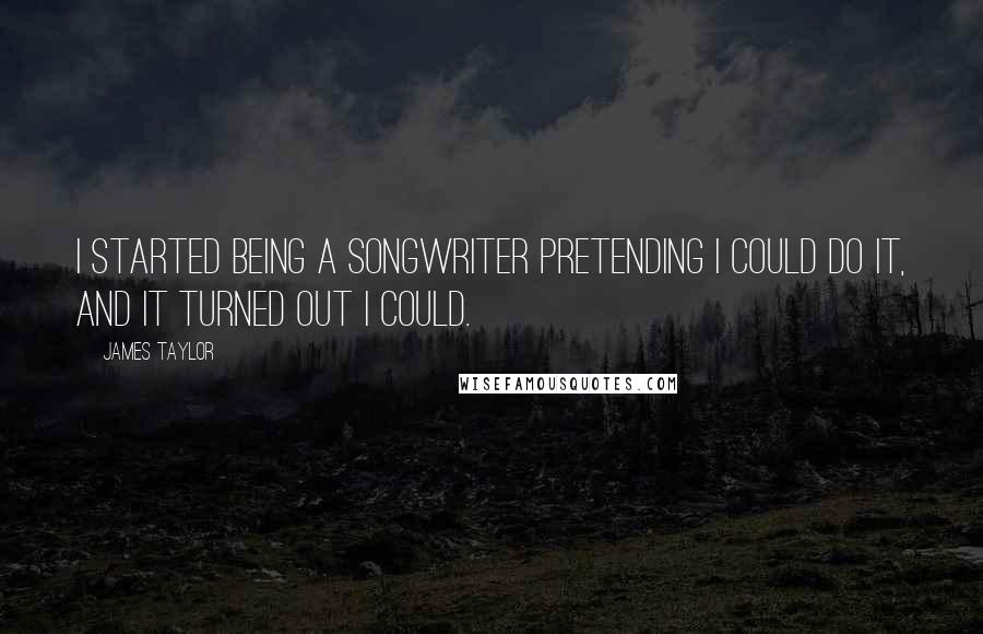James Taylor quotes: I started being a songwriter pretending I could do it, and it turned out I could.