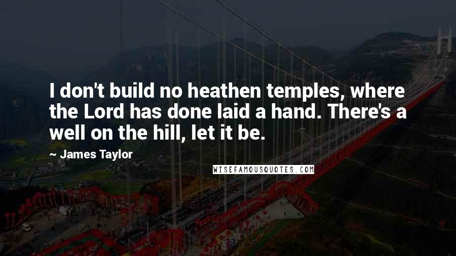 James Taylor quotes: I don't build no heathen temples, where the Lord has done laid a hand. There's a well on the hill, let it be.