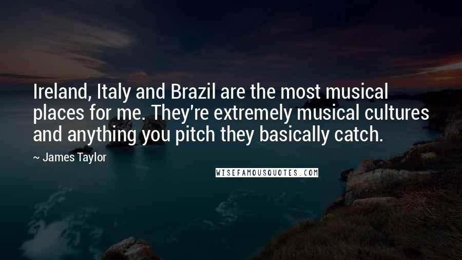 James Taylor quotes: Ireland, Italy and Brazil are the most musical places for me. They're extremely musical cultures and anything you pitch they basically catch.