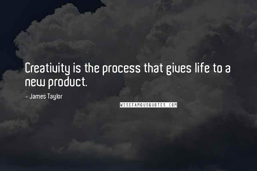 James Taylor quotes: Creativity is the process that gives life to a new product.