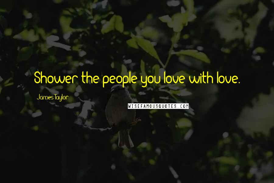James Taylor quotes: Shower the people you love with love.