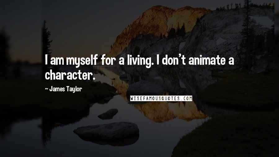James Taylor quotes: I am myself for a living. I don't animate a character.