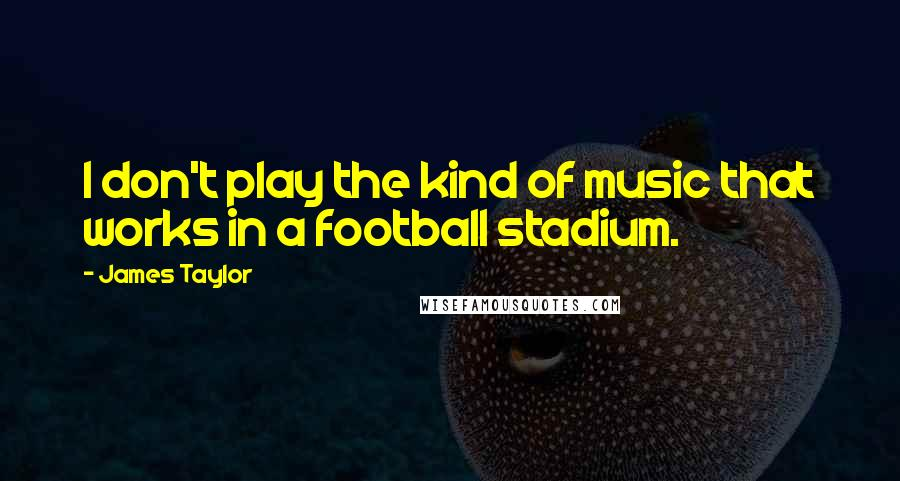 James Taylor quotes: I don't play the kind of music that works in a football stadium.