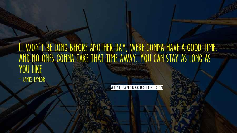 James Taylor quotes: It won't be long before another day, were gonna have a good time. And no ones gonna take that time away. You can stay as long as you like