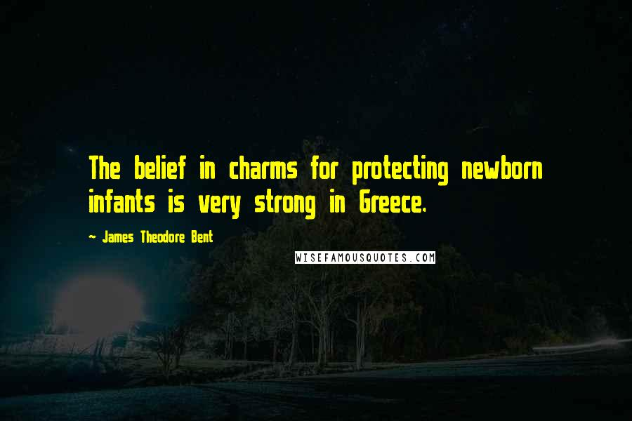 James Theodore Bent quotes: The belief in charms for protecting newborn infants is very strong in Greece.