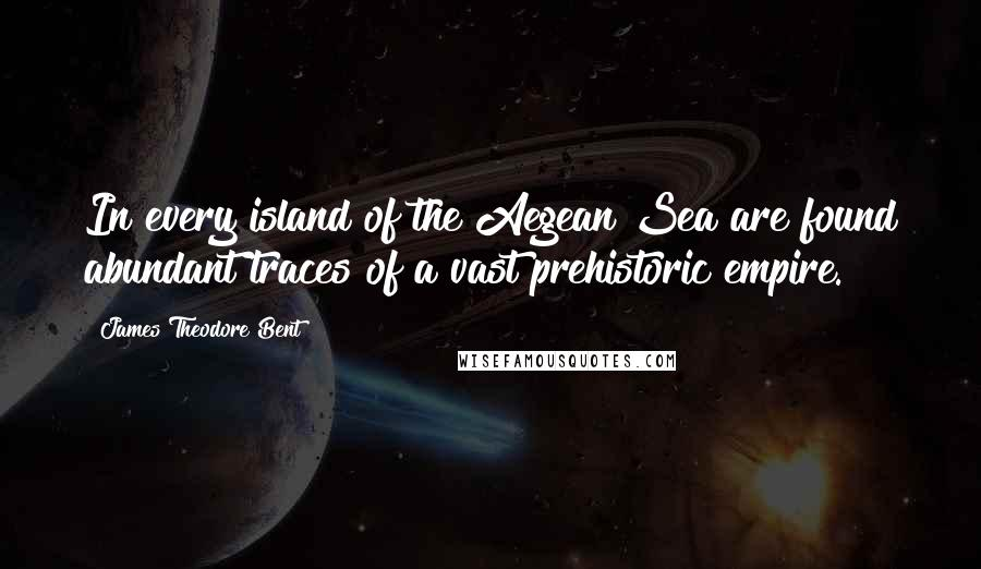 James Theodore Bent quotes: In every island of the Aegean Sea are found abundant traces of a vast prehistoric empire.
