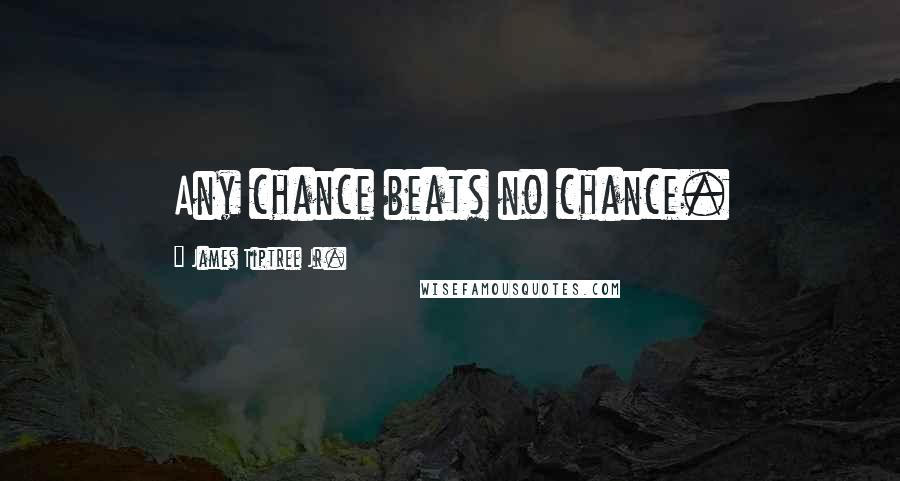 James Tiptree Jr. quotes: Any chance beats no chance.