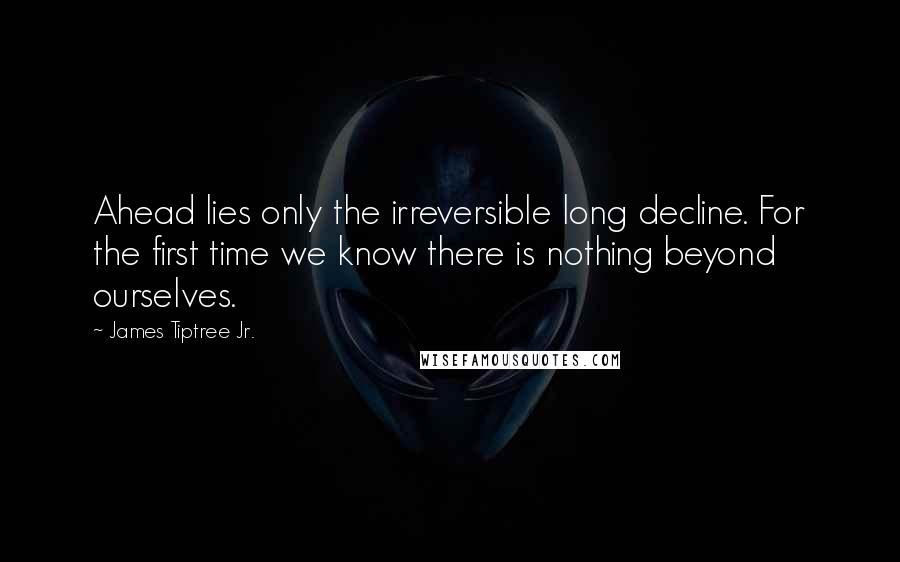 James Tiptree Jr. quotes: Ahead lies only the irreversible long decline. For the first time we know there is nothing beyond ourselves.