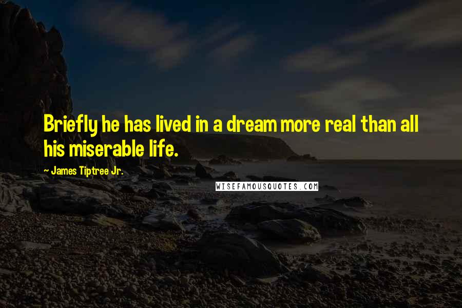 James Tiptree Jr. quotes: Briefly he has lived in a dream more real than all his miserable life.