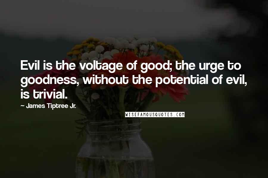 James Tiptree Jr. quotes: Evil is the voltage of good; the urge to goodness, without the potential of evil, is trivial.