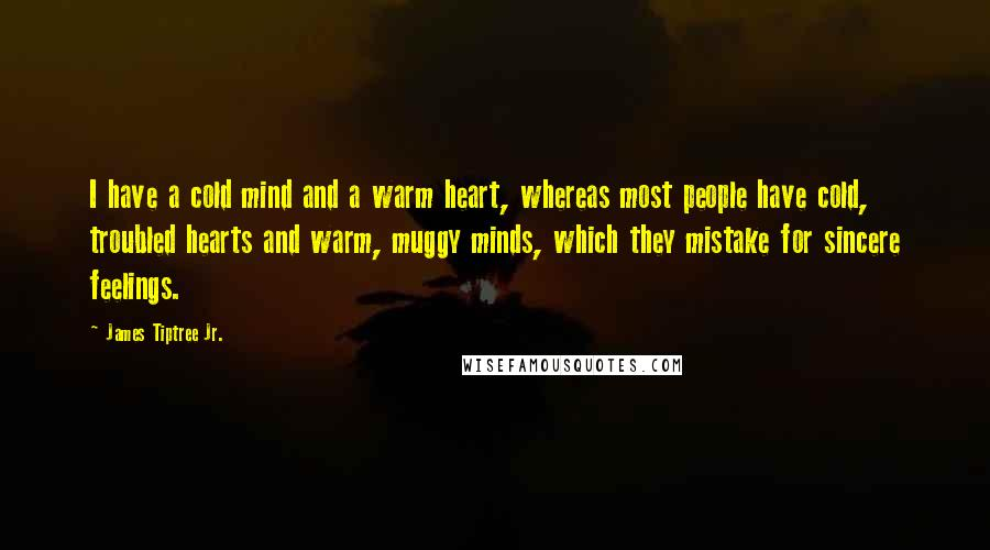 James Tiptree Jr. quotes: I have a cold mind and a warm heart, whereas most people have cold, troubled hearts and warm, muggy minds, which they mistake for sincere feelings.