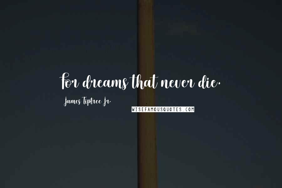 James Tiptree Jr. quotes: For dreams that never die.