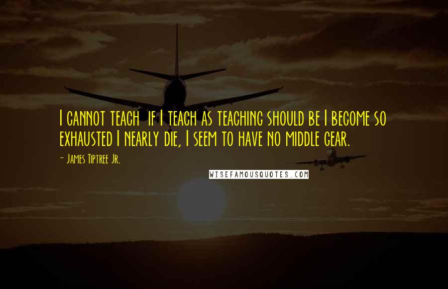 James Tiptree Jr. quotes: I cannot teach if I teach as teaching should be I become so exhausted I nearly die, I seem to have no middle gear.