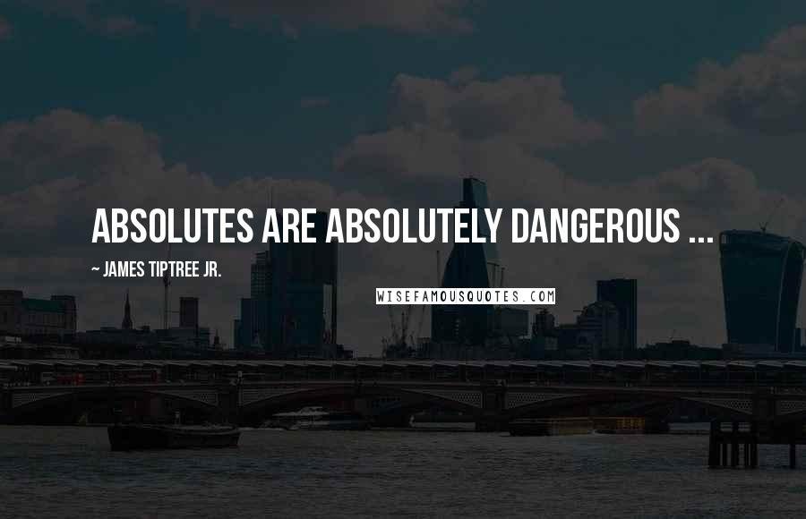 James Tiptree Jr. quotes: Absolutes are absolutely dangerous ...
