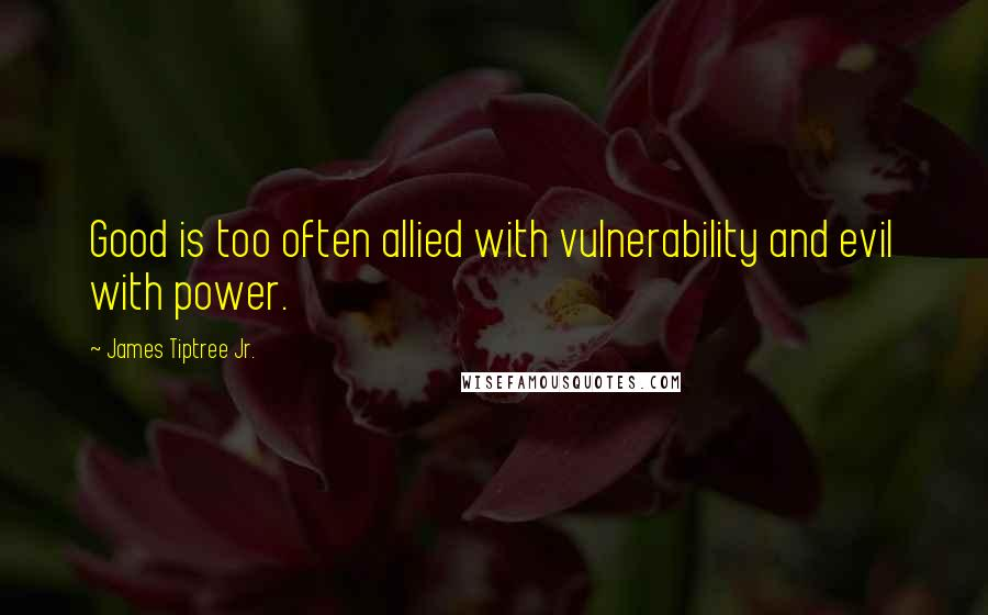 James Tiptree Jr. quotes: Good is too often allied with vulnerability and evil with power.