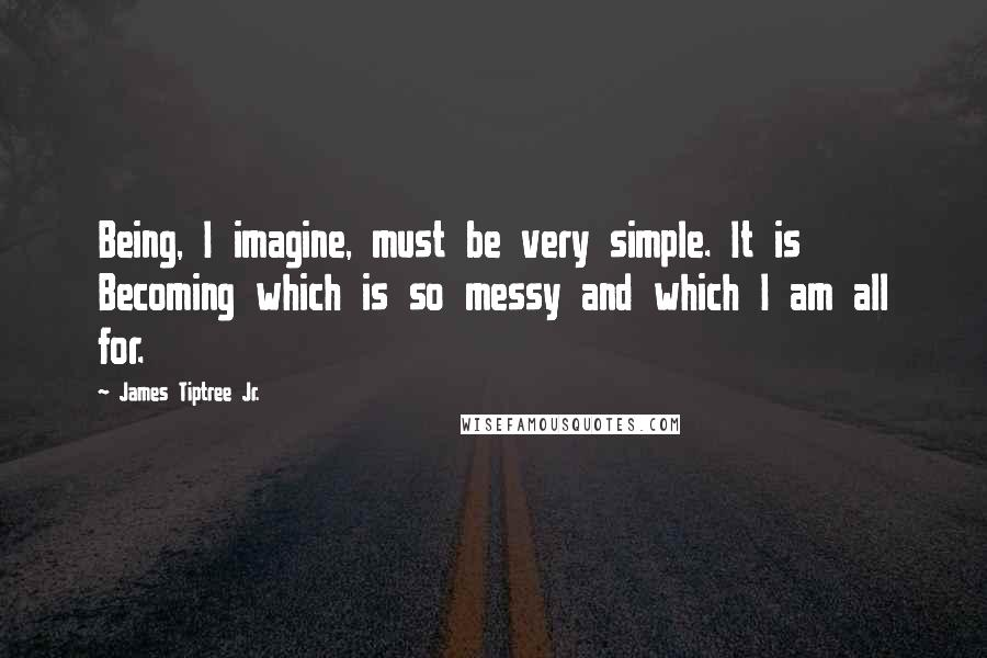 James Tiptree Jr. quotes: Being, I imagine, must be very simple. It is Becoming which is so messy and which I am all for.