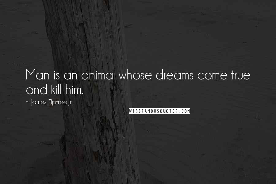 James Tiptree Jr. quotes: Man is an animal whose dreams come true and kill him.