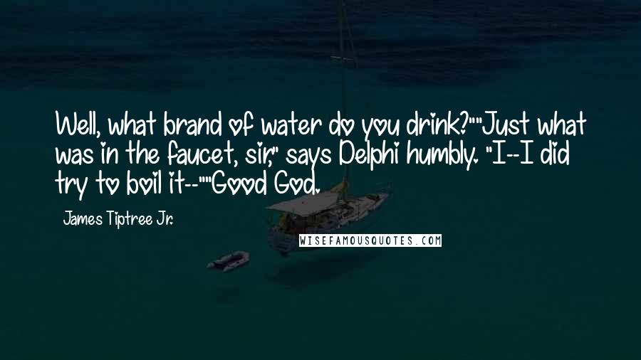 "James Tiptree Jr. quotes: Well, what brand of water do you drink?""""Just what was in the faucet, sir,"" says Delphi humbly. ""I--I did try to boil it--""""Good God."