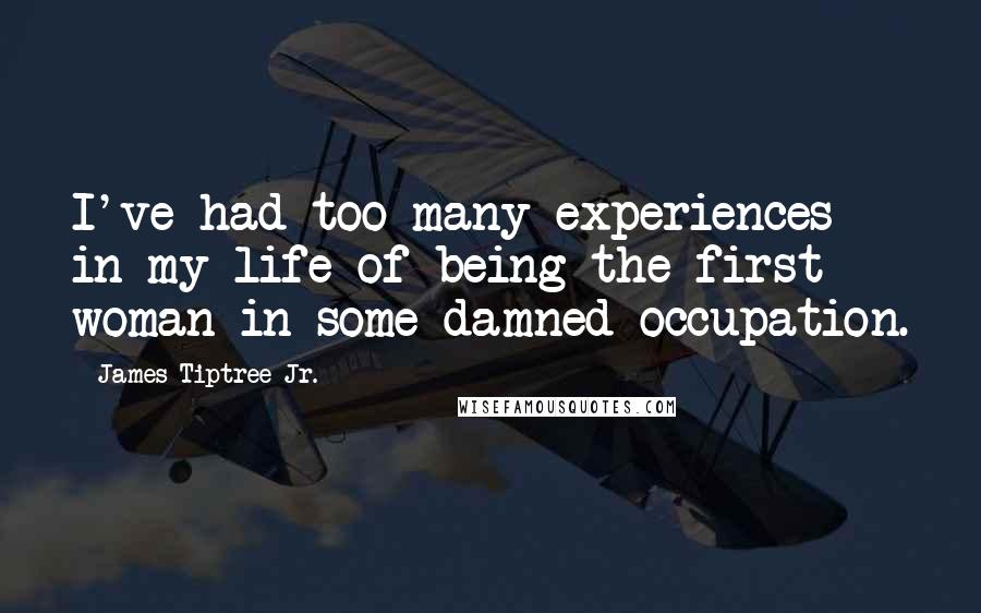 James Tiptree Jr. quotes: I've had too many experiences in my life of being the first woman in some damned occupation.