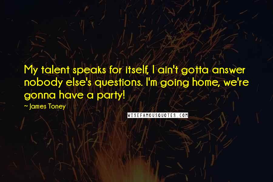 James Toney quotes: My talent speaks for itself, I ain't gotta answer nobody else's questions. I'm going home, we're gonna have a party!