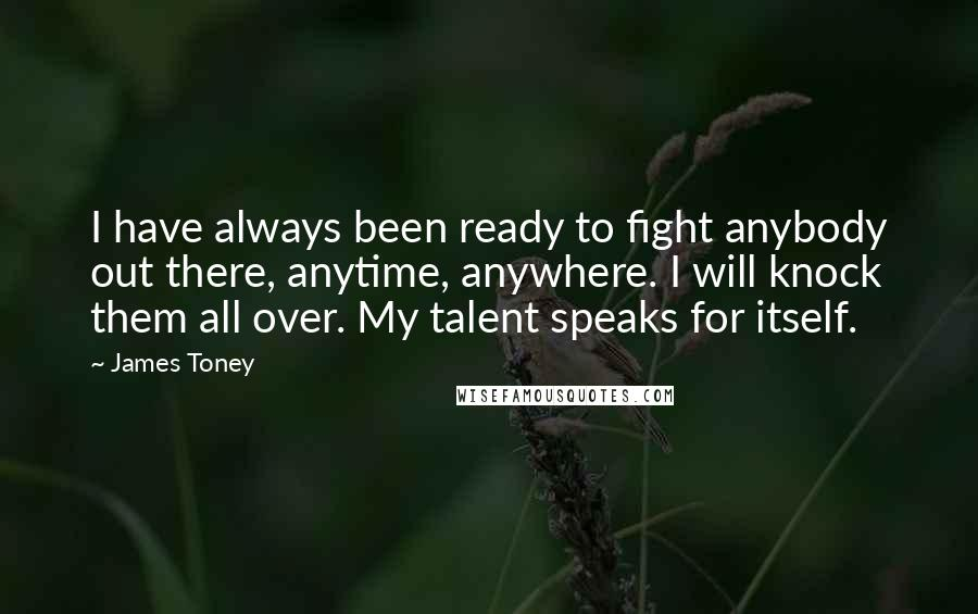 James Toney quotes: I have always been ready to fight anybody out there, anytime, anywhere. I will knock them all over. My talent speaks for itself.
