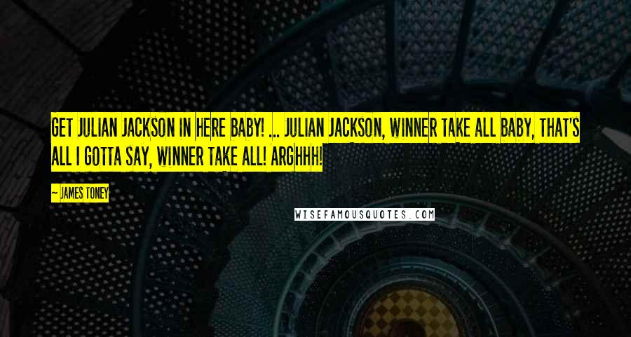 James Toney quotes: Get Julian Jackson in here baby! ... Julian Jackson, winner take all baby, that's all I gotta say, winner take all! Arghhh!