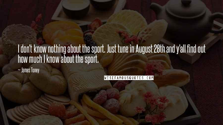 James Toney quotes: I don't know nothing about the sport. Just tune in August 28th and y'all find out how much I know about the sport.