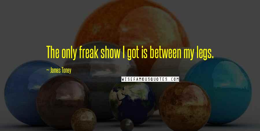 James Toney quotes: The only freak show I got is between my legs.
