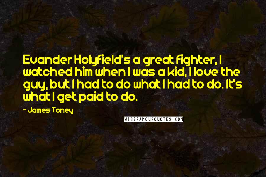 James Toney quotes: Evander Holyfield's a great fighter, I watched him when I was a kid, I love the guy, but I had to do what I had to do. It's what I