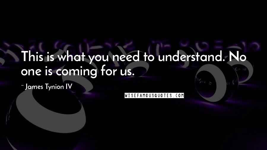 James Tynion IV quotes: This is what you need to understand. No one is coming for us.