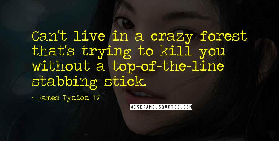 James Tynion IV quotes: Can't live in a crazy forest that's trying to kill you without a top-of-the-line stabbing stick.