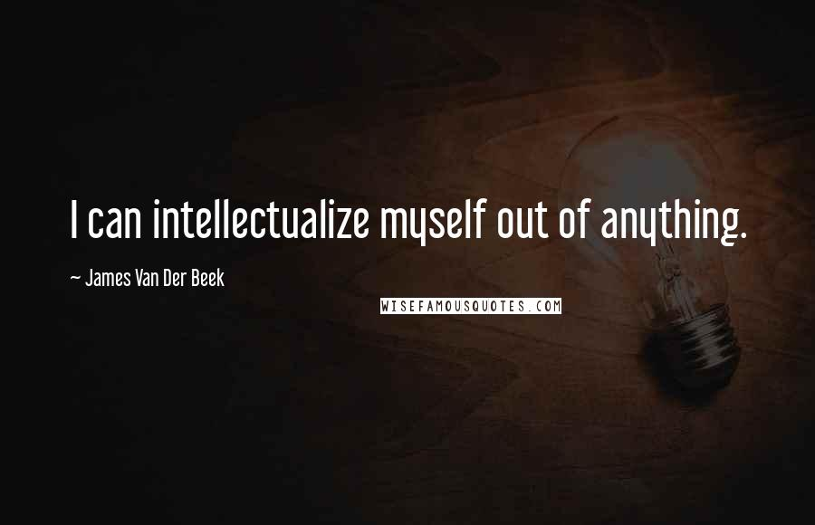 James Van Der Beek quotes: I can intellectualize myself out of anything.