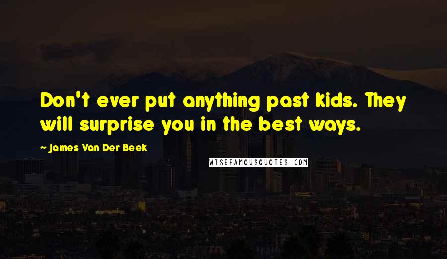 James Van Der Beek quotes: Don't ever put anything past kids. They will surprise you in the best ways.