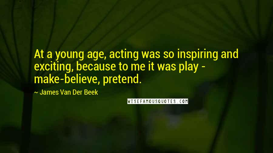 James Van Der Beek quotes: At a young age, acting was so inspiring and exciting, because to me it was play - make-believe, pretend.