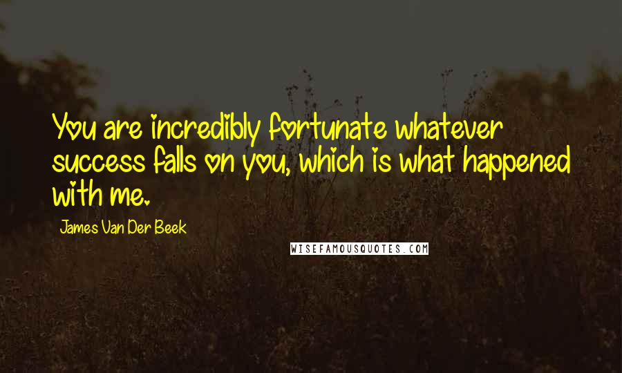 James Van Der Beek quotes: You are incredibly fortunate whatever success falls on you, which is what happened with me.