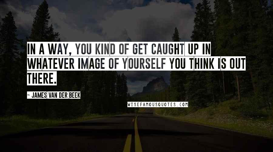 James Van Der Beek quotes: In a way, you kind of get caught up in whatever image of yourself you think is out there.