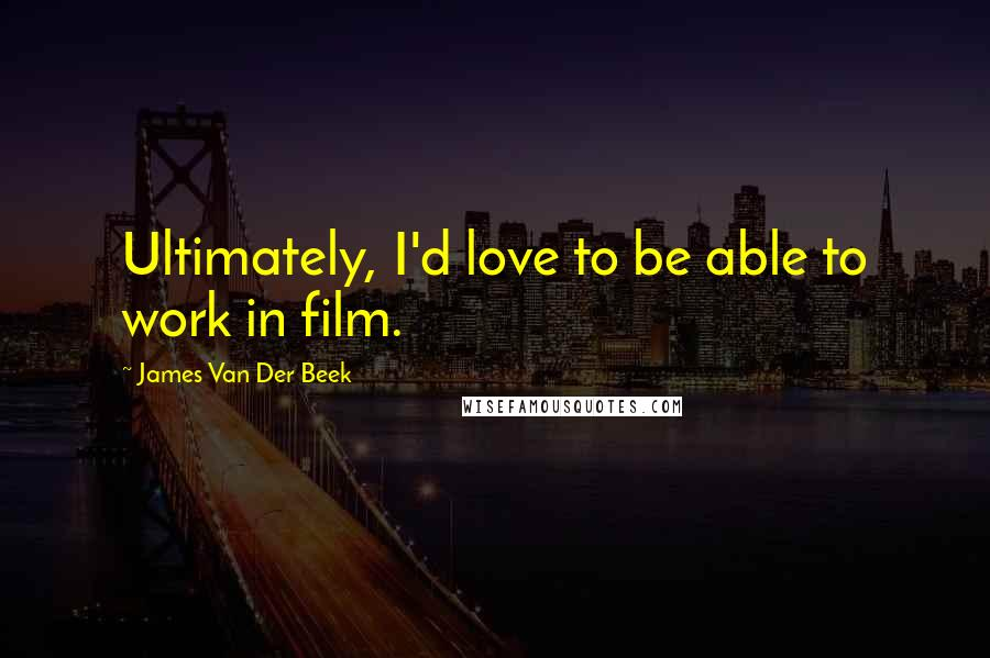 James Van Der Beek quotes: Ultimately, I'd love to be able to work in film.