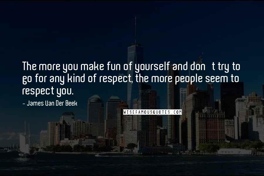 James Van Der Beek quotes: The more you make fun of yourself and don't try to go for any kind of respect, the more people seem to respect you.