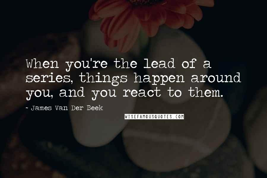 James Van Der Beek quotes: When you're the lead of a series, things happen around you, and you react to them.