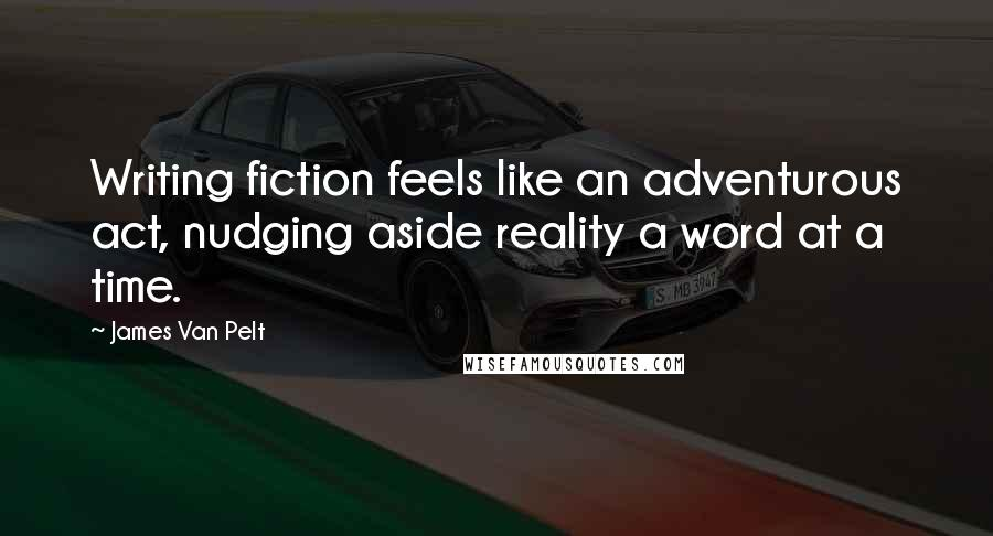 James Van Pelt quotes: Writing fiction feels like an adventurous act, nudging aside reality a word at a time.