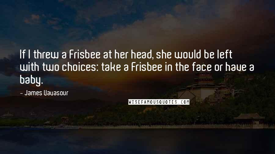 James Vavasour quotes: If I threw a Frisbee at her head, she would be left with two choices: take a Frisbee in the face or have a baby.