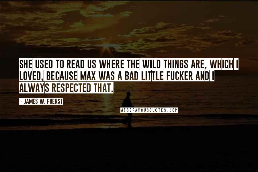 James W. Fuerst quotes: She used to read us Where The Wild Things Are, which i loved, because Max was a bad little fucker and i always respected that.