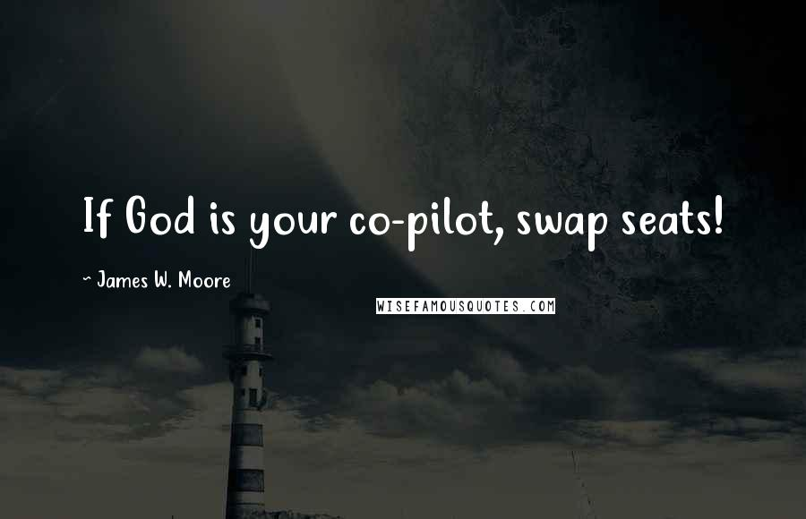 James W. Moore quotes: If God is your co-pilot, swap seats!