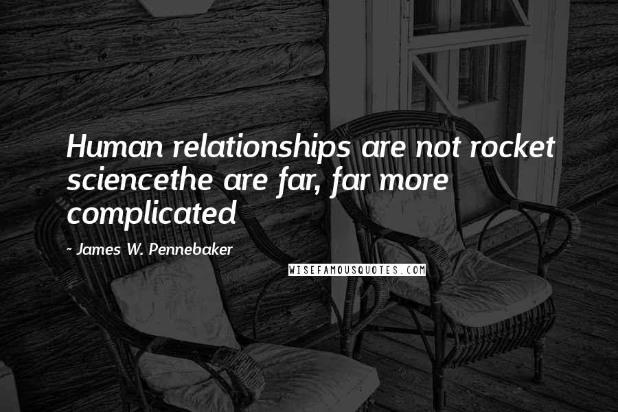 James W. Pennebaker quotes: Human relationships are not rocket sciencethe are far, far more complicated