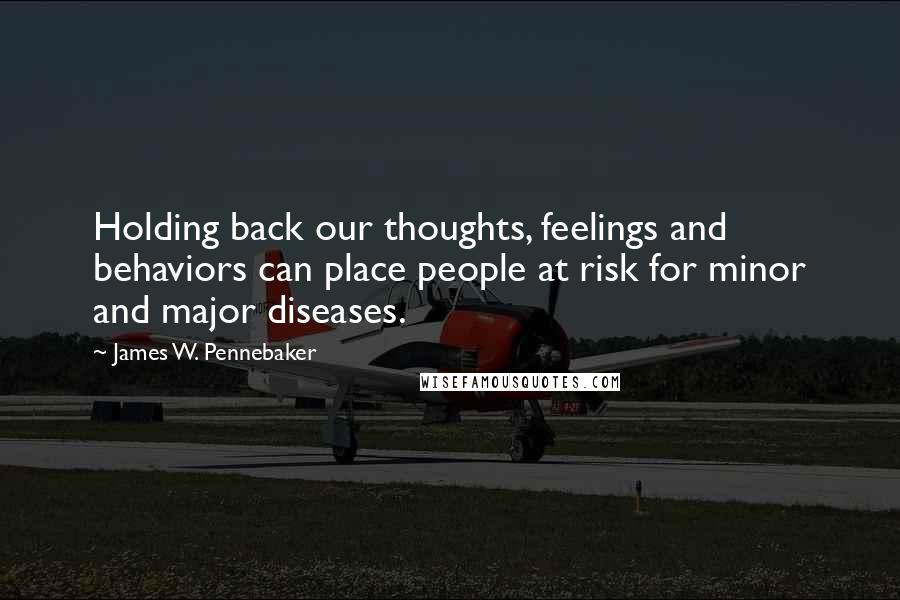 James W. Pennebaker quotes: Holding back our thoughts, feelings and behaviors can place people at risk for minor and major diseases.