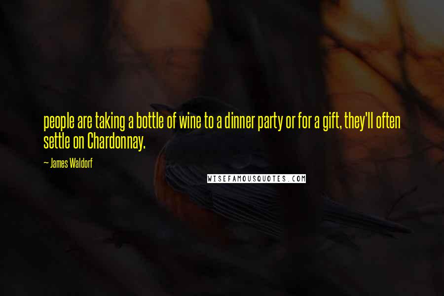 James Waldorf quotes: people are taking a bottle of wine to a dinner party or for a gift, they'll often settle on Chardonnay.