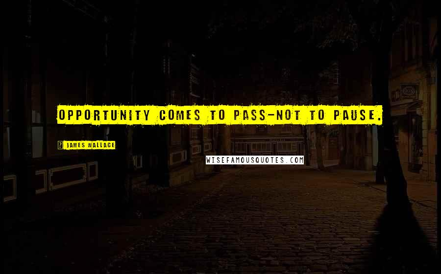 James Wallace quotes: Opportunity comes to pass-not to pause.