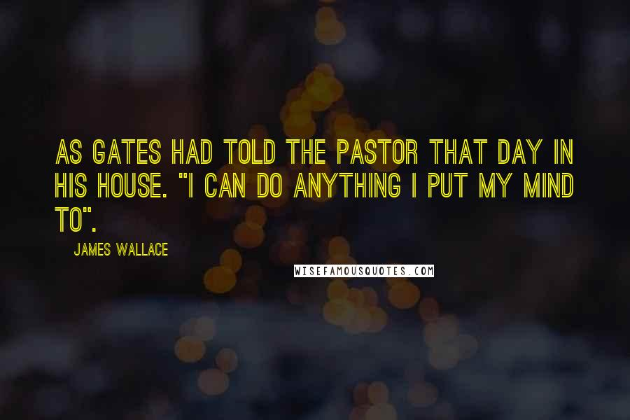 """James Wallace quotes: As Gates had told the pastor that day in his house. """"I can do anything I put my mind to""""."""